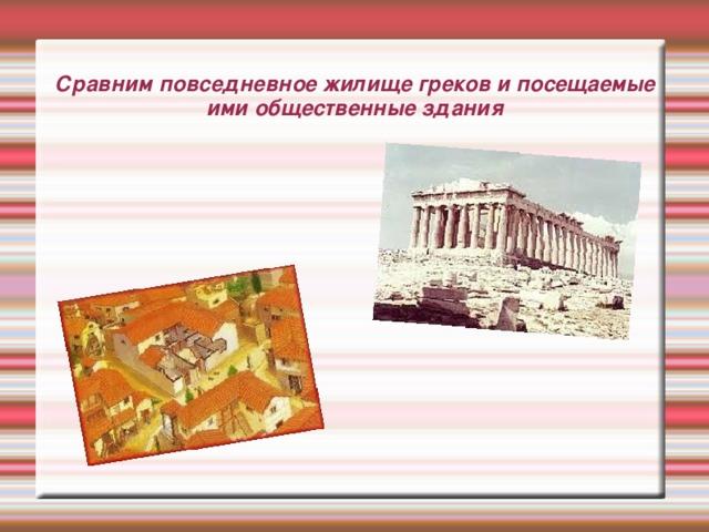 Сравним повседневное жилище греков и посещаемые ими общественные здания
