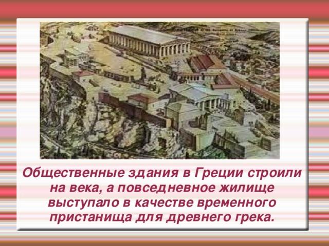 Общественные здания в Греции строили на века, а повседневное жилище выступало в качестве временного пристанища для древнего грека.