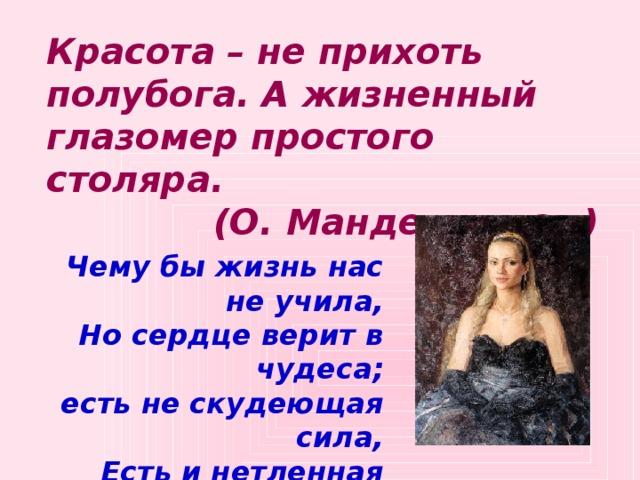 Красота – не прихоть полубога. А жизненный глазомер простого столяра. (О. Мандельштам)  Чему бы жизнь нас не учила, Но сердце верит в чудеса; есть не скудеющая сила, Есть и нетленная краса. Ф. Тютчев.