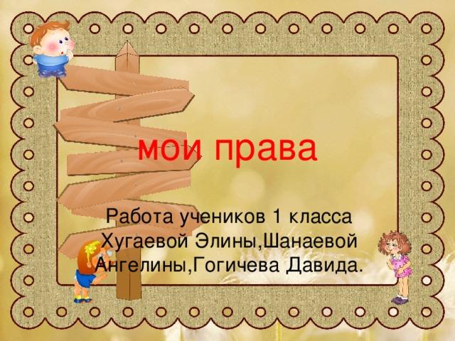 мои права Работа учеников 1 класса Хугаевой Элины,Шанаевой Ангелины,Гогичева Давида.
