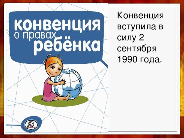 Конвенция вступила в силу 2 сентября 1990 года.