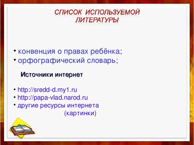 конвенция о правах ребёнка;  орфографический словарь;  Источники интернет  http://sredd-d.my1.ru   http://papa-vlad.narod.ru  другие ресурсы интернета