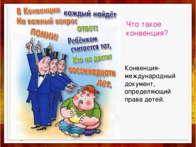 Что такое конвенция? Конвенция-международный документ, определяющий права детей.