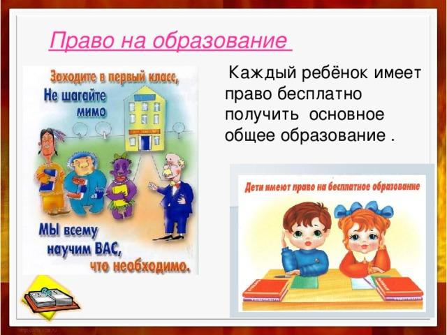 Право на образование  Каждый ребёнок имеет право бесплатно получить основное общее образование .