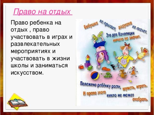 Право на отдых Право ребенка на отдых , право участвовать в играх и развлекательных мероприятиях и участвовать в жизни школы и заниматься искусством.