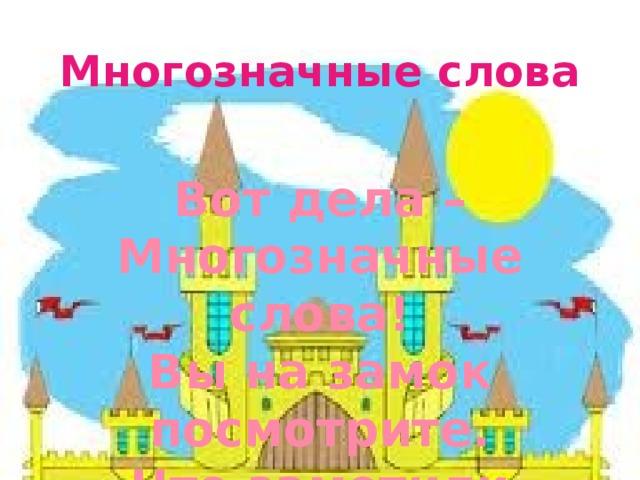 Многозначные слова Вот дела – Многозначные слова! Вы на замок посмотрите. Что заметили скажите?