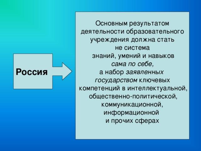 Основным результатом деятельности образовательного  учреждения должна стать не система  знаний, умений и навыков  сама по себе, а набор заявленных государством ключевых  компетенций в интеллектуальной,  общественно-политической,  коммуникационной, информационной и прочих сферах Россия