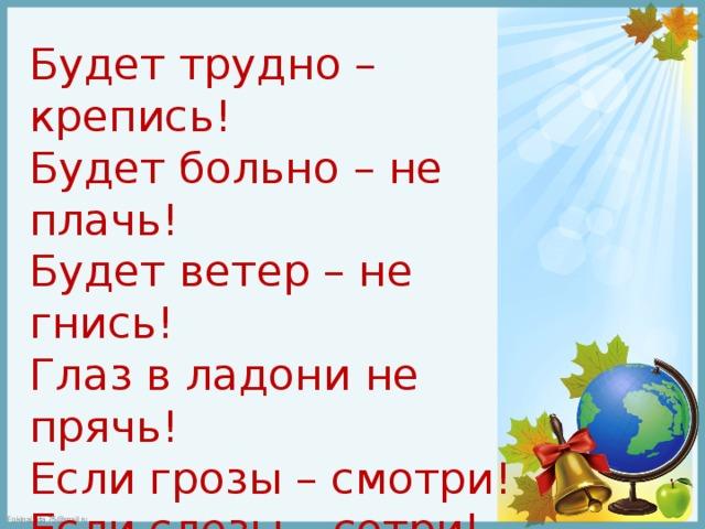 Будет трудно – крепись! Будет больно – не плачь! Будет ветер – не гнись! Глаз в ладони не прячь! Если грозы – смотри! Если слезы – сотри! Если страшно – держись! Помни , жизнь – это жизнь.