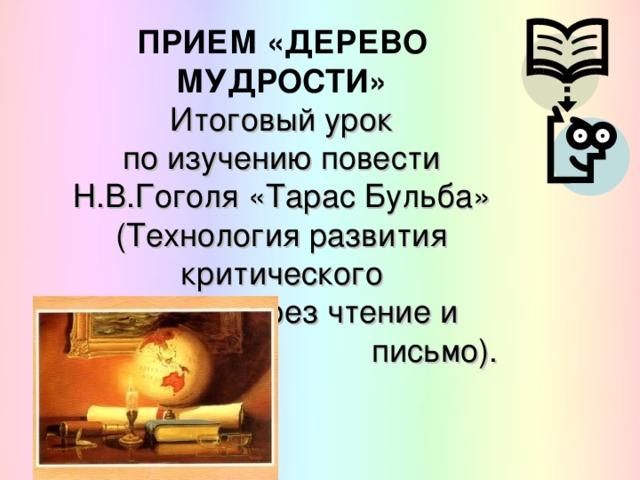ПРИЕМ «ДЕРЕВО МУДРОСТИ»  Итоговый урок  по изучению повести  Н.В.Гоголя «Тарас Бульба»  (Технология развития критического  мышления через чтение и    письмо).