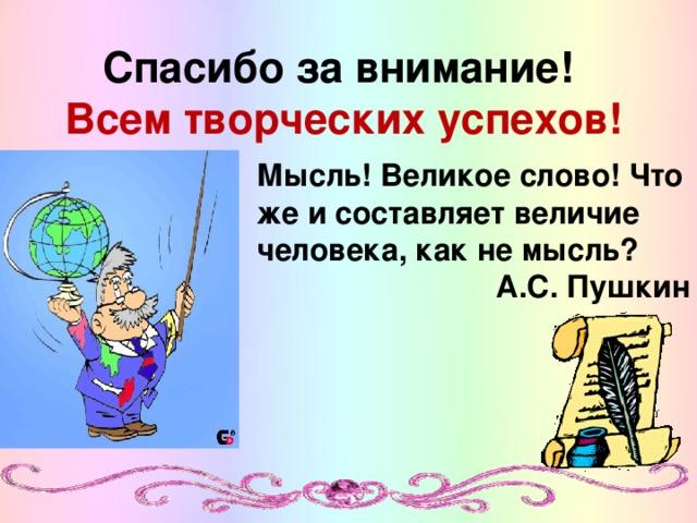 Спасибо за внимание!  Всем творческих успехов! Мысль! Великое слово! Что же и составляет величие человека, как не мысль? А.С. Пушкин