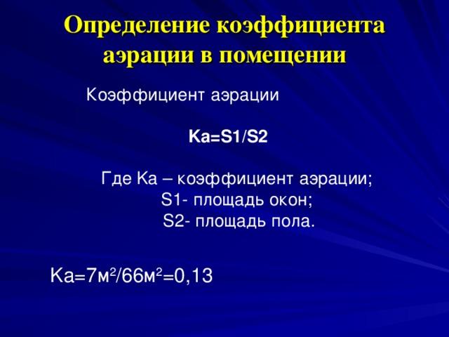 Определение коэффициента аэрации в помещении   Коэффициент аэрации  Ka=S1/S2 Где Ka – коэффициент аэрации; S1- площадь окон; S2- площадь пола. Ka=7м 2 /66м 2 =0,13