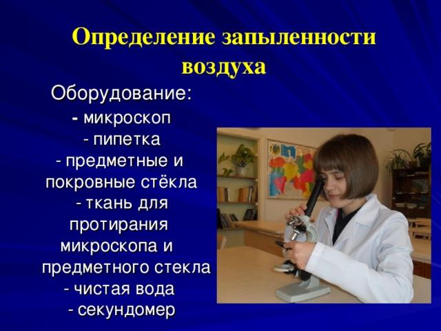 Определение запыленности воздуха  Оборудование:  -  микроскоп  -  пипетка  - предметные и  покровные стёкла  -  ткань для протирания  микроскопа и    предметного стекла  -  чистая вода  -  секундомер