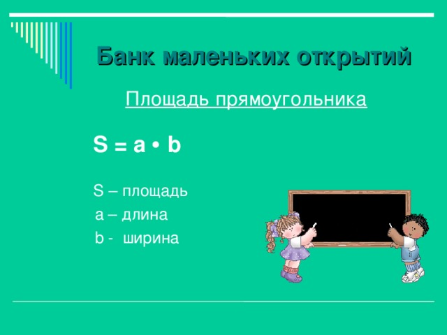 Банк маленьких открытий  Площадь прямоугольника   S = а   b  S – площадь  а – длина  b - ширина