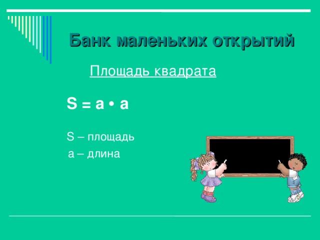 Банк маленьких открытий  Площадь квадрата   S = а   а  S – площадь  а – длина