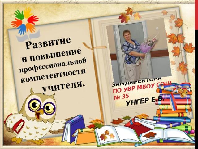 Замдиректора по УВР МБОУ СОШ № 35 Развитие  УНГЕР Е.В. и повышение профессиональной компетентности   учителя.