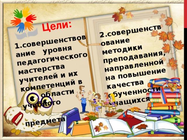 1.совершенствование уровня педагогического мастерства учителей и их компетенций в  области учебного   предмета Цели: 2.совершенствование методики преподавания, направленной на повышение качества обученности учащихся
