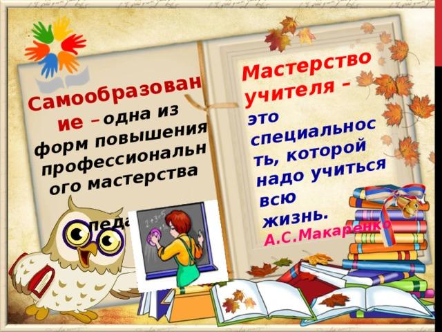 Самообразование –  одна из форм повышения профессионального мастерства  педагога  Мастерство учителя – это специальность, которой надо учиться всю жизнь. А.С.Макаренко
