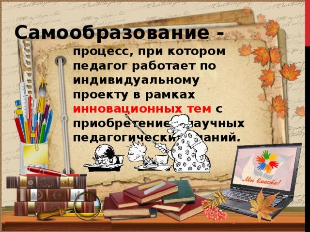 Самообразование - процесс, при котором педагог работает по индивидуальному проекту в рамках инновационных тем с приобретением научных педагогических знаний .