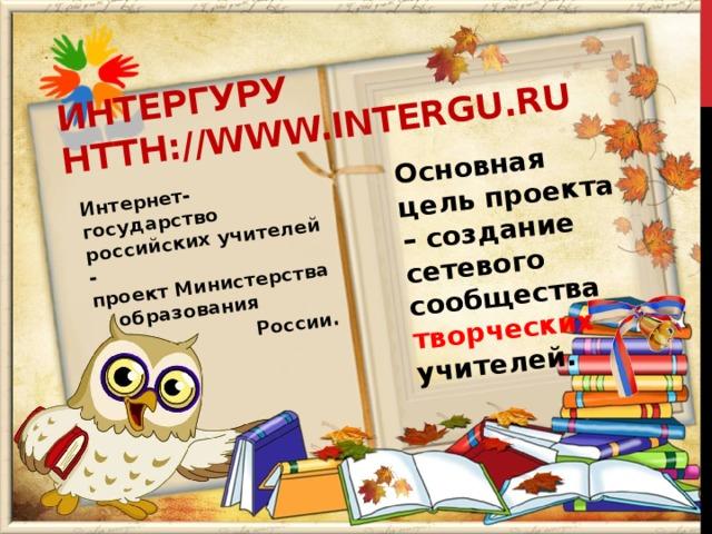 ИнтерГУру htth://www.intergu.ru Интернет-государство российских учителей -  проект Министерства  образования Основная цель проекта – создание сетевого сообщества творческих учителей.  России.
