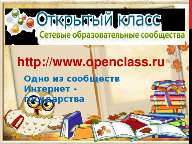 http://www.openclass.ru Одно из сообществ Интернет -       государства