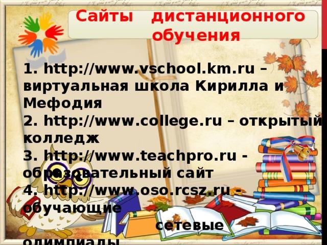 Сайты дистанционного обучения 1. http://www.vschool.km.ru – виртуальная школа Кирилла и Мефодия 2. http://www.college.ru – открытый колледж 3. http://www.teachpro.ru - образовательный сайт 4. http://www.oso.rcsz.ru - обучающие   сетевые олимпиады