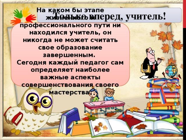 Только вперед, учитель! На каком бы этапе жизненного и профессионального пути ни находился учитель, он никогда не может считать свое образование завершенным. Сегодня каждый педагог сам определяет наиболее важные аспекты совершенствования своего мастерства.