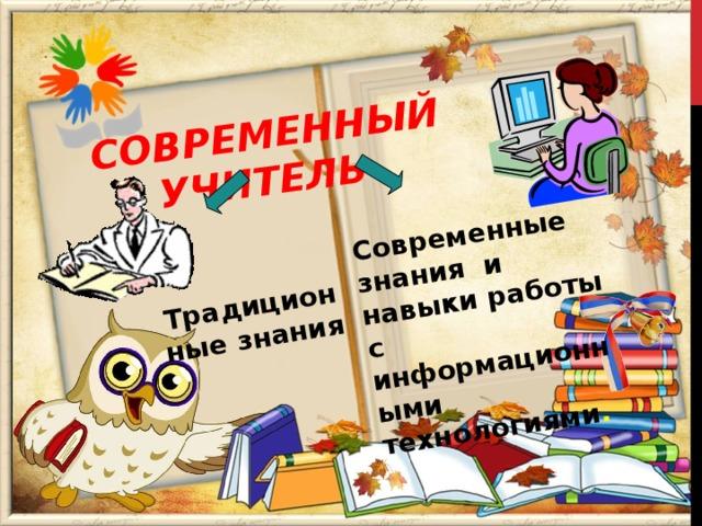 СОВРЕМЕННЫЙ УЧИТЕЛЬ Традиционные знания  Современные знания и навыки работы с информационными технологиями .