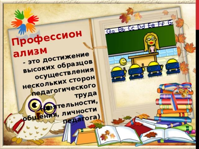 Профессионализм - это достижение высоких образцов осуществления нескольких сторон педагогического труда (деятельности, общения, личности педагога)