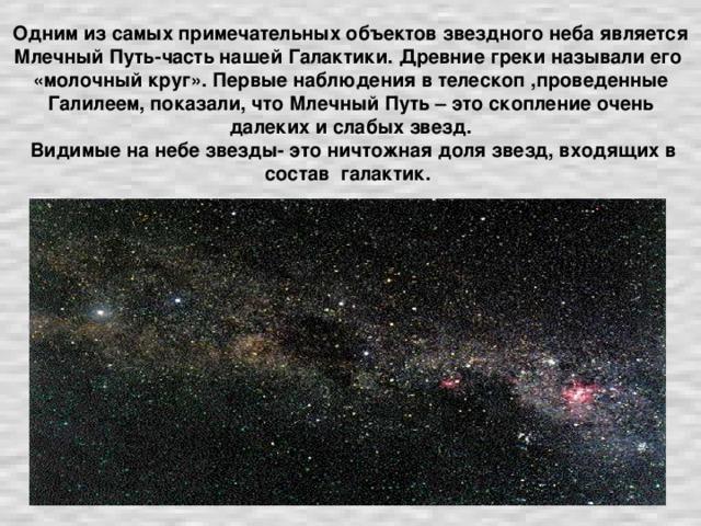 Одним из самых примечательных объектов звездного неба является Млечный Путь-часть нашей Галактики. Древние греки называли его «молочный круг». Первые наблюдения в телескоп ,проведенные Галилеем, показали, что Млечный Путь – это скопление очень далеких и слабых звезд.  Видимые на небе звезды- это ничтожная доля звезд, входящих в состав галактик.