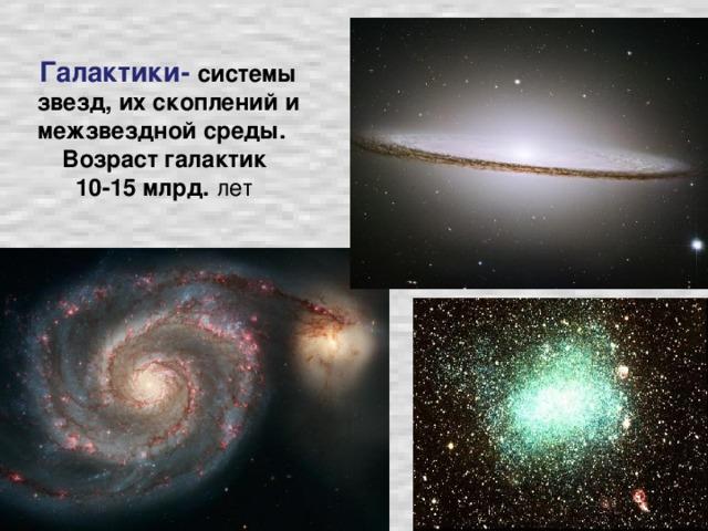 Галактики- системы звезд, их скоплений и межзвездной среды. Возраст галактик  10-15 млрд. лет