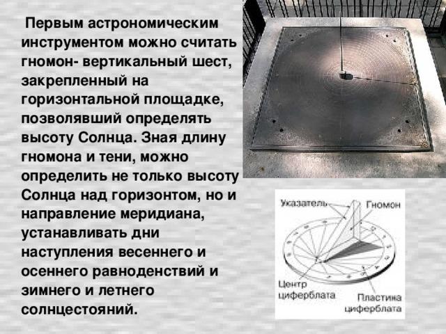 Первым астрономическим инструментом можно считать гномон- вертикальный шест, закрепленный на горизонтальной площадке, позволявший определять высоту Солнца. Зная длину гномона и тени, можно определить не только высоту Солнца над горизонтом, но и направление меридиана, устанавливать дни наступления весеннего и осеннего равноденствий и зимнего и летнего солнцестояний.