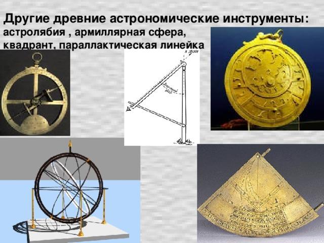 Другие древние астрономические инструменты:  астролябия , армиллярная сфера,  квадрант, параллактическая линейка