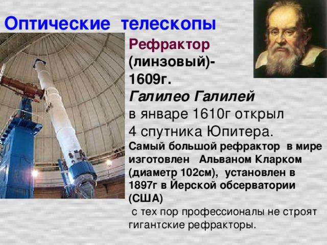 Оптические телескопы Рефрактор  (линзовый)- 1609г. Галилео Галилей  в январе 1610г открыл 4 спутника Юпитера.  Самый большой рефрактор в мире изготовлен Альваном Кларком (диаметр 102см), установлен в 1897г в Йерской обсерватории (США)  с тех пор профессионалы не строят гигантские рефракторы.
