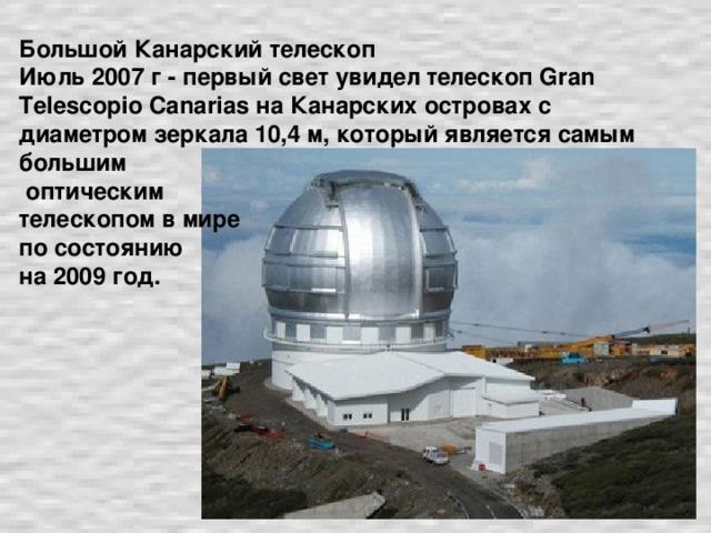 Большой Канарский телескоп  Июль 2007 г - первый свет увидел телескоп Gran Telescopio Canarias на Канарских островах с диаметром зеркала 10,4 м, который является самым большим  оптическим  телескопом в мире  по состоянию  на 2009 год.