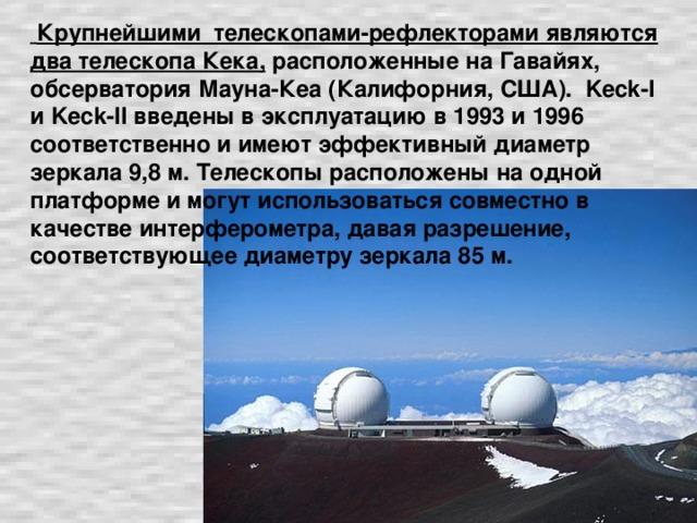Крупнейшими телескопами-рефлекторами являются два телескопа Кека, расположенные на Гавайях, обсерватория Мауна-Кеа (Калифорния, США). Keck-I и Keck-II введены в эксплуатацию в 1993 и 1996 соответственно и имеют эффективный диаметр зеркала 9,8 м. Телескопы расположены на одной платформе и могут использоваться совместно в качестве интерферометра, давая разрешение, соответствующее диаметру зеркала 85 м.