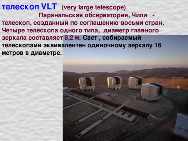 телескоп  VL Т  (very large telescope)  Паранальская обсерватория, Чили - телескоп, созданный по соглашению восьми стран. Четыре телескопа одного типа, диаметр главного зеркала составляет 8,2 м. Свет , собираемый телескопами эквивалентен одиночному зеркалу 16 метров в диаметре.