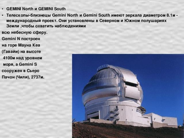 GEMINI North и GEMINI South Телескопы-близнецы Gemini North и Gemini South имеют зеркала диаметром 8.1м - международный проект. Они установлены в Северном и Южном полушариях Земли ,чтобы охватить наблюдениями