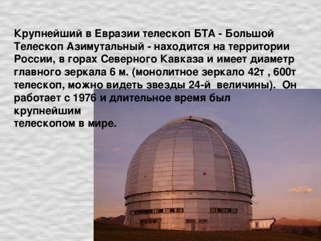 Крупнейший в Евразии телескоп БТА - Большой Телескоп Азимутальный - находится на территории России, в горах Северного Кавказа и имеет диаметр главного зеркала 6 м. (монолитное зеркало 42т , 600т телескоп, можно видеть звезды 24-й величины). Он работает с 1976 и длительное время был крупнейшим  телескопом в мире.