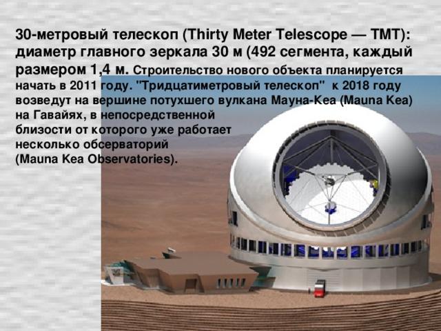 30-метровый телескоп (Thirty Meter Telescope — TMT): диаметр главного зеркала 30 м (492 сегмента, каждый размером 1,4 м.  Строительство нового объекта планируется начать в 2011 году.