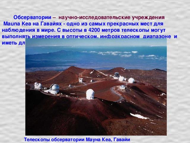 Обсерватории  – научно-исследовательские учреждения   Mauna Kea на Гавайях - одно из самых прекрасных мест для наблюдения в мире. С высоты в 4200 метров телескопы могут выполнять измерения в оптическом, инфракрасном диапазоне и иметь длину волны в пол миллиметра. Телескопы обсерватории Мауна Кеа, Гавайи