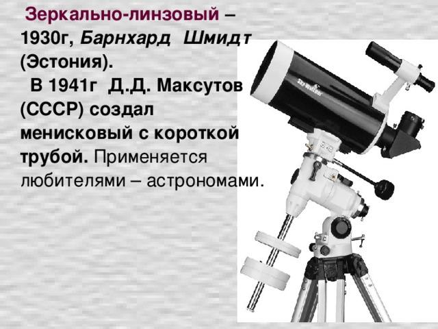 Зеркально-линзовый – 1930г, Барнхард Шмидт (Эстония).   В 1941г Д.Д. Максутов (СССР) создал менисковый с короткой трубой. Применяется любителями – астрономами.