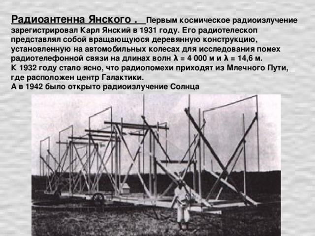 Радиоантенна Янского . Первым космическое радиоизлучение зарегистрировал Карл Янский в 1931 году. Его радиотелескоп представлял собой вращающуюся деревянную конструкцию, установленную на автомобильных колесах для исследования помех радиотелефонной связи на длинах волн λ = 4 000 м и λ = 14,6 м. К 1932 году стало ясно, что радиопомехи приходят из Млечного Пути, где расположен центр Галактики. А в 1942 было открыто радиоизлучение Солнца