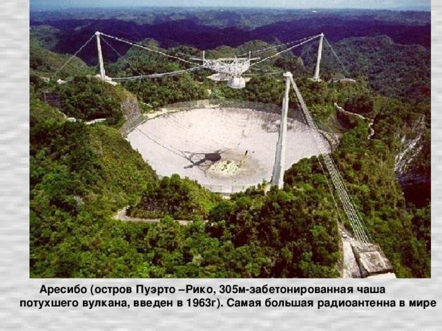 Аресибо (остров Пуэрто –Рико, 305м-забетонированная чаша потухшего вулкана, введен в 1963г). Самая большая радиоантенна в мире