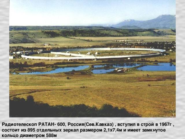 Радиотелескоп РАТАН- 600, Россия(Сев.Кавказ) , вступил в строй в 1967г , состоит из 895 отдельных зеркал размером 2,1х7,4м и имеет замкнутое кольцо диаметром 588м