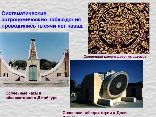 Систематические астрономические наблюдения проводились тысячи лет назад Солнечный камень древних ацтеков Солнечные часы в обсерватории в Джайпуре Солнечная обсерватория в Дели, Индия