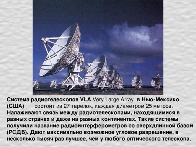 Система радиотелескопов VLA Very Large Array в Нью-Мексико (США) состоит из 27 тарелок, каждая диаметром 25 метров. Налаживают связь между радиотелескопами, находящимися в разных странах и даже на разных континентах. Такие системы получили название радиоинтерферометров со сверхдлинной базой (РСДБ). Дают максимально возможное угловое разрешение, в несколько тысяч раз лучшее, чем у любого оптического телескопа.