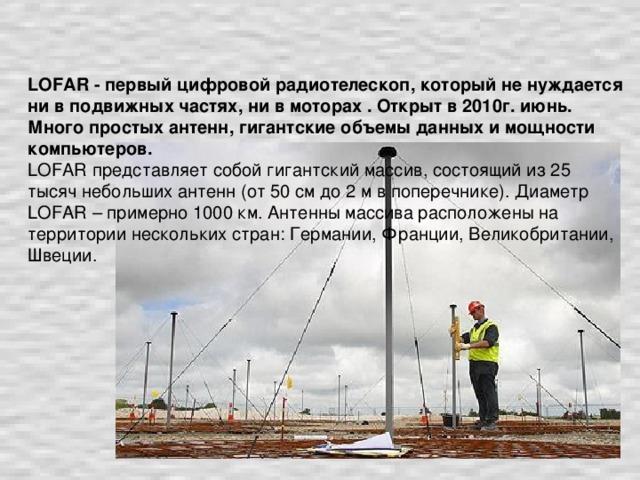 LOFAR - первый цифровой радиотелескоп, который не нуждается ни в подвижных частях, ни в моторах . Открыт в 2010г. июнь.  Много простых антенн, гигантские объемы данных и мощности компьютеров.   LOFAR представляет собой гигантский массив, состоящий из 25 тысяч небольших антенн (от 50 см до 2 м в поперечнике). Диаметр LOFAR – примерно 1000 км. Антенны массива расположены на территории нескольких стран: Германии, Франции, Великобритании, Швеции.