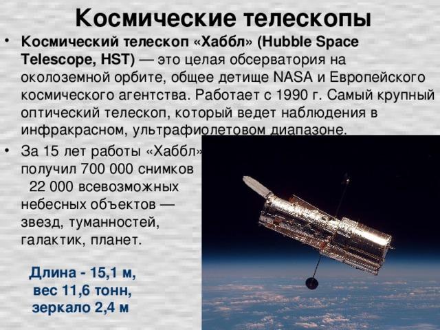 Космические телескопы Космический телескоп «Хаббл» (Hubble Space Telescope, HST) — это целая обсерватория на околоземной орбите, общее детище NASA и Европейского космического агентства. Работает с 1990 г. Самый крупный оптический телескоп, который ведет наблюдения в инфракрасном, ультрафиолетовом диапазоне. За 15 лет работы «Хаббл» получил 700 000 снимков 22 000 всевозможных небесных объектов — звезд, туманностей, галактик, планет. Длина - 15,1 м, вес 11,6 тонн, зеркало 2,4 м