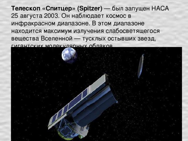 Телескоп «Спитцер» (Spitzer) — был запущен НАСА 25 августа 2003. Он наблюдает космос в инфракрасном диапазоне. В этом диапазоне находится максимум излучения слабосветящегося вещества Вселенной — тусклых остывших звезд, гигантских молекулярных облаков.