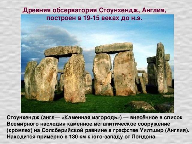 Древняя обсерватория Стоунхендж, Англия, построен в 19-15 веках до н.э. Стоунхендж (англ— «Каменная изгородь») — внесённое в список Всемирного наследия каменное мегалитическое сооружение (кромлех) на Солсберийской равнине в графстве Уилтшир (Англия). Находится примерно в 130 км к юго-западу от Лондона.